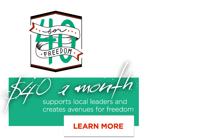 40 for Freedom - $40 a month empowers local leaders and creates avenues for freedom - Learn More